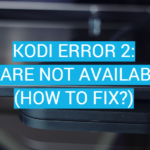 Kodi Error 2: Share Not Available (How to Fix?)